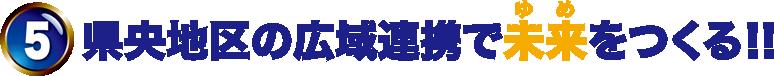 5.県央地区の広域連携で未来(ゆめ)をつくる!!